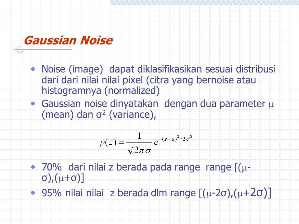 Noise (image) dapat diklasifikasikan sesuai distribusi dari dari nilai nilai pixel (citra yang bernoise atau histogramnya (normalized) Gaussian noise dinyatakan dengan dua parameter  (mean) dan σ 2 (variance), 70% dari nilai z berada pada range range [(  - σ),(  +σ)] 95% nilai nilai z berada dlm range [(  -2σ),(  + 2σ)] Gaussian Noise