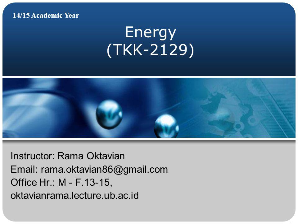 Energy (TKK-2129) 14/15 Academic Year Instructor: Rama Oktavian Email: rama.oktavian86@gmail.com Office Hr.: M - F.13-15, oktavianrama.lecture.ub.ac.id
