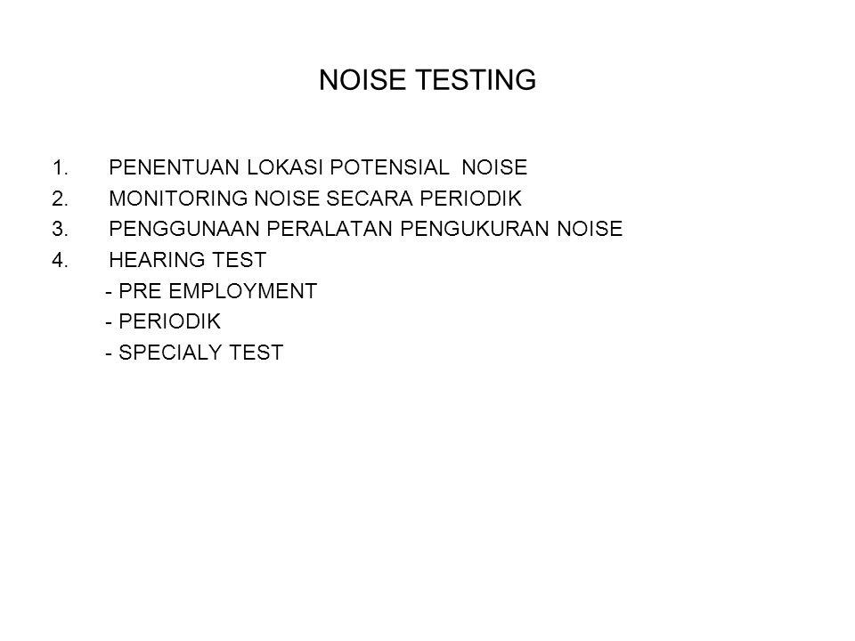 NOISE TESTING 1.PENENTUAN LOKASI POTENSIAL NOISE 2.MONITORING NOISE SECARA PERIODIK 3.PENGGUNAAN PERALATAN PENGUKURAN NOISE 4.HEARING TEST - PRE EMPLO