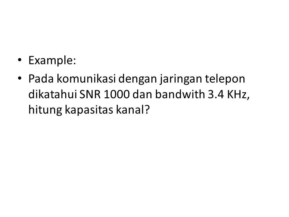 Example: Pada komunikasi dengan jaringan telepon dikatahui SNR 1000 dan bandwith 3.4 KHz, hitung kapasitas kanal?