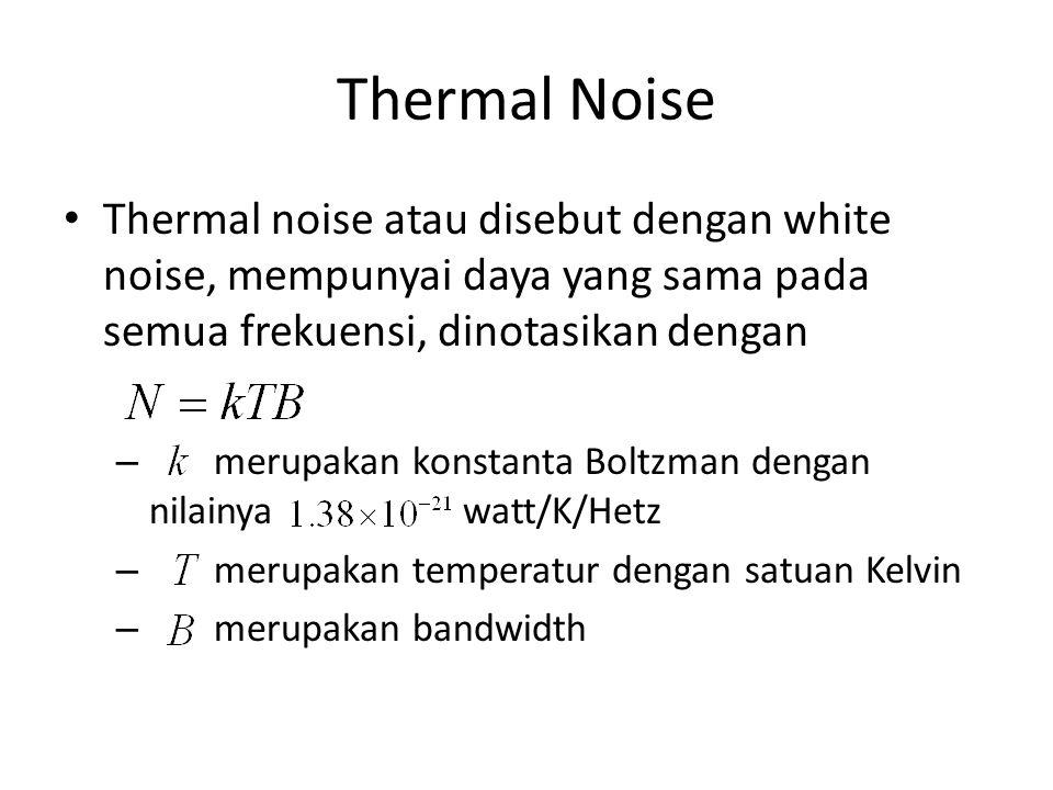 Thermal Noise Thermal noise atau disebut dengan white noise, mempunyai daya yang sama pada semua frekuensi, dinotasikan dengan – merupakan konstanta B