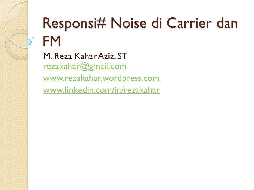 Responsi# Noise di Carrier dan FM M. Reza Kahar Aziz, ST rezakahar@gmail.com rezakahar@gmail.com www.rezakahar.wordpress.com www.linkedin.com/in/rezak