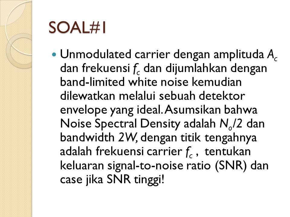 SOAL#1 Unmodulated carrier dengan amplituda A c dan frekuensi f c dan dijumlahkan dengan band-limited white noise kemudian dilewatkan melalui sebuah detektor envelope yang ideal.