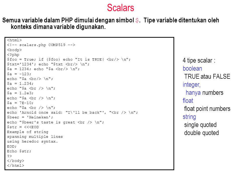 Scalars Semua variable dalam PHP dimulai dengan simbol $. Tipe variable ditentukan oleh konteks dimana variable digunakan. <?php $foo = True; if ($foo