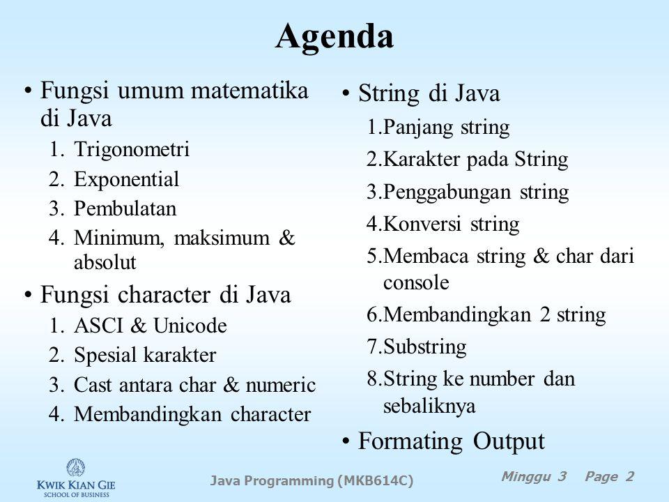 Agenda Fungsi umum matematika di Java 1.Trigonometri 2.Exponential 3.Pembulatan 4.Minimum, maksimum & absolut Fungsi character di Java 1.ASCI & Unicode 2.Spesial karakter 3.Cast antara char & numeric 4.Membandingkan character Minggu 3 Page 2 Java Programming (MKB614C) String di Java 1.Panjang string 2.Karakter pada String 3.Penggabungan string 4.Konversi string 5.Membaca string & char dari console 6.Membandingkan 2 string 7.Substring 8.String ke number dan sebaliknya Formating Output