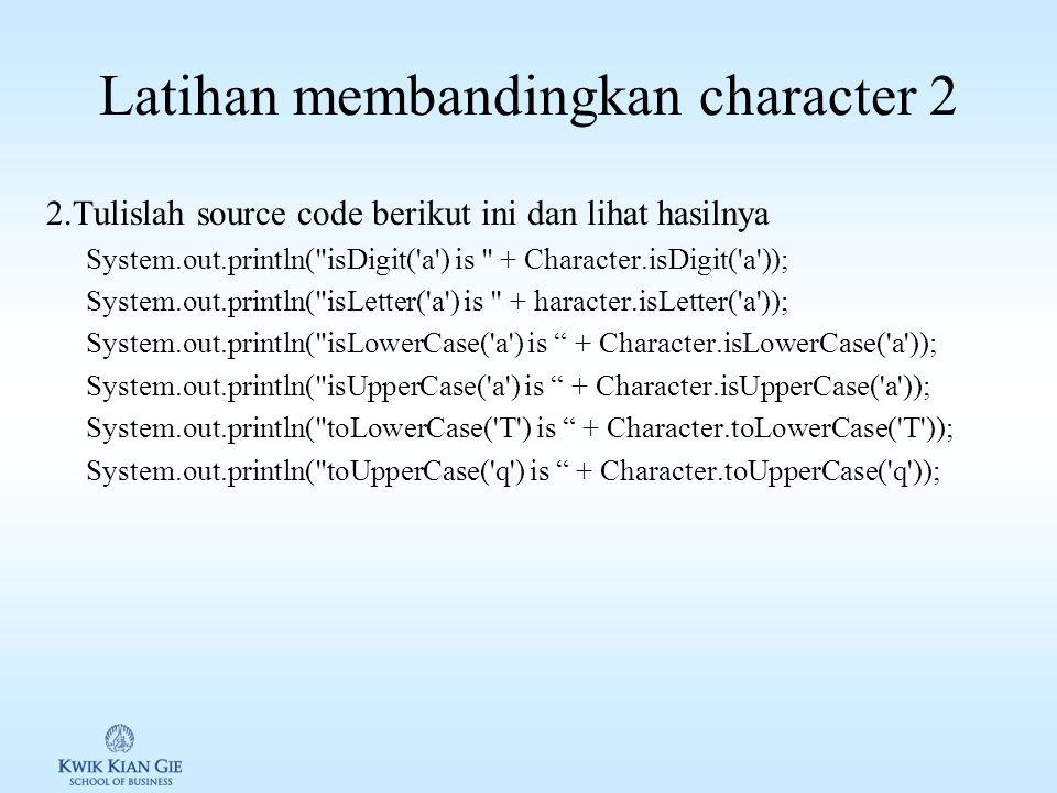 Latihan membandingkan character 1 1.Tulislah source code berikut ini dan apa yang dilakukannya if (ch >= 'A' && ch <= 'Z') System.out.println(ch +