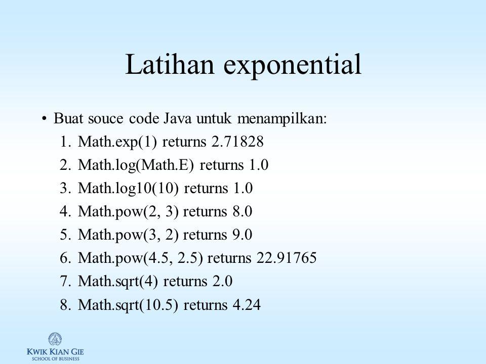 Latihan exponential Buat souce code Java untuk menampilkan: 1.Math.exp(1) returns 2.71828 2.Math.log(Math.E) returns 1.0 3.Math.log10(10) returns 1.0 4.Math.pow(2, 3) returns 8.0 5.Math.pow(3, 2) returns 9.0 6.Math.pow(4.5, 2.5) returns 22.91765 7.Math.sqrt(4) returns 2.0 8.Math.sqrt(10.5) returns 4.24