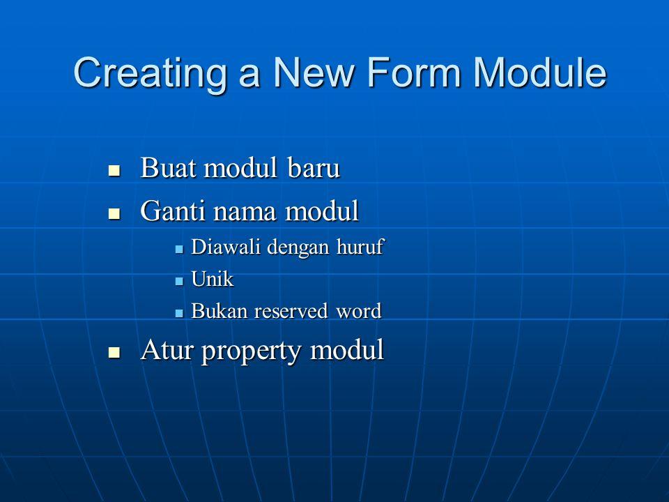 Creating a New Form Module Buat modul baru Buat modul baru Ganti nama modul Ganti nama modul Diawali dengan huruf Diawali dengan huruf Unik Unik Bukan