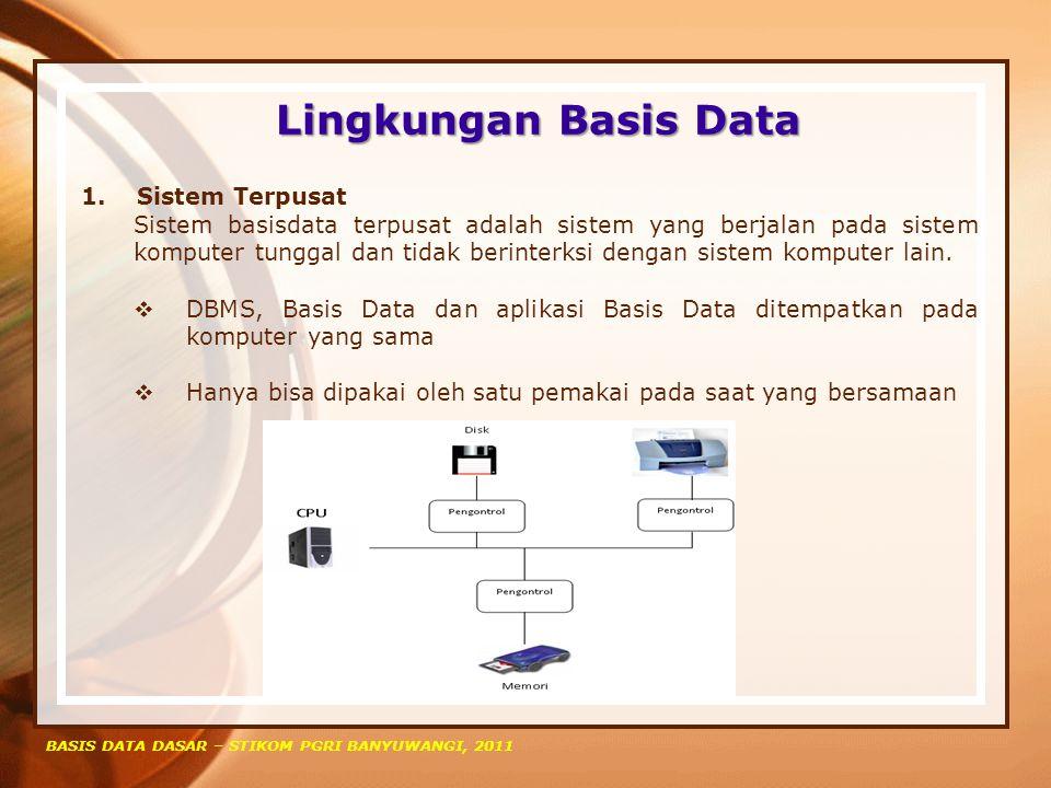 Lingkungan Basis Data BASIS DATA DASAR – STIKOM PGRI BANYUWANGI, 2011 1. Sistem Terpusat Sistem basisdata terpusat adalah sistem yang berjalan pada si