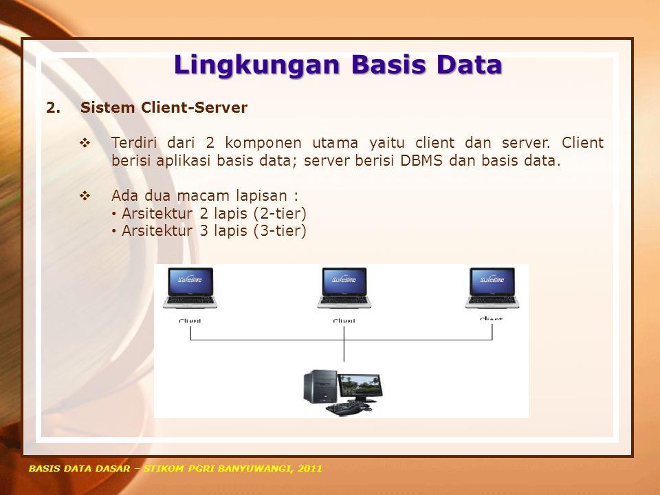 Lingkungan Basis Data BASIS DATA DASAR – STIKOM PGRI BANYUWANGI, 2011 2. Sistem Client-Server  Terdiri dari 2 komponen utama yaitu client dan server.