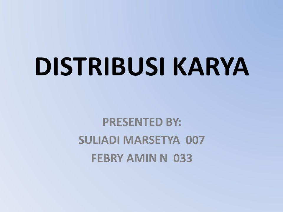 DISTRIBUSI KARYA PRESENTED BY: SULIADI MARSETYA 007 FEBRY AMIN N 033