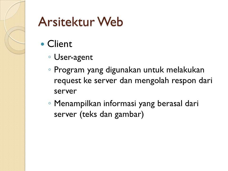 Arsitektur Web Client ◦ User-agent ◦ Program yang digunakan untuk melakukan request ke server dan mengolah respon dari server ◦ Menampilkan informasi