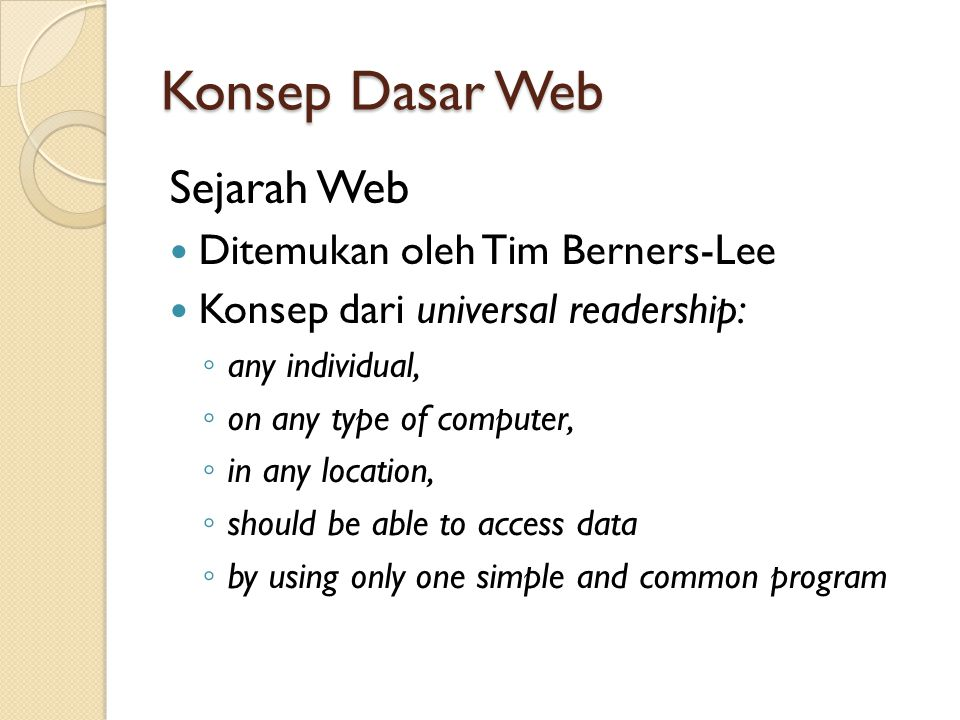 Konsep Dasar Web Sejarah Web Ditemukan oleh Tim Berners-Lee Konsep dari universal readership: ◦ any individual, ◦ on any type of computer, ◦ in any location, ◦ should be able to access data ◦ by using only one simple and common program