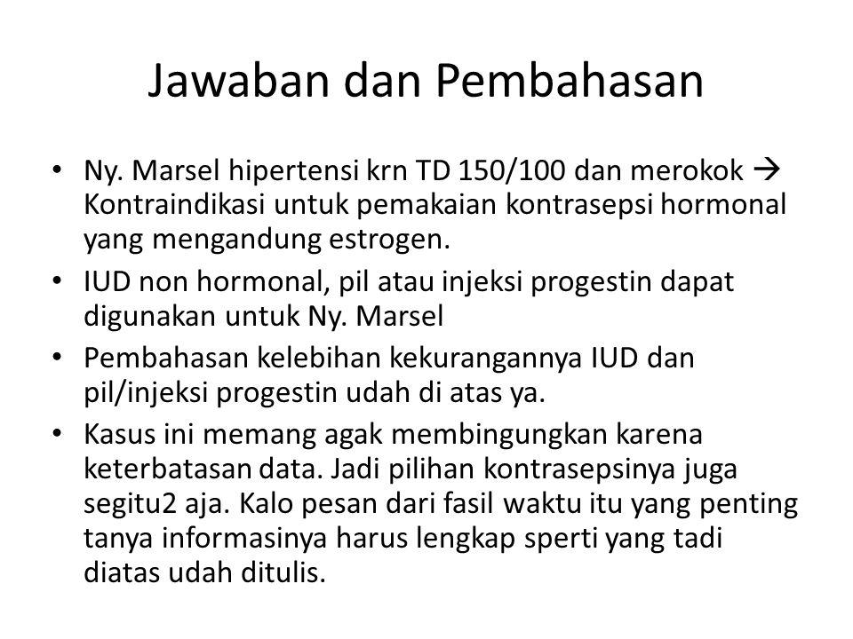 Jawaban dan Pembahasan Ny. Marsel hipertensi krn TD 150/100 dan merokok  Kontraindikasi untuk pemakaian kontrasepsi hormonal yang mengandung estrogen