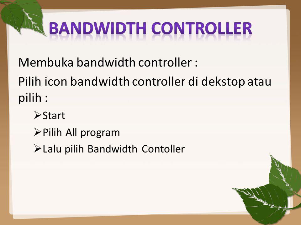Membuka bandwidth controller : Pilih icon bandwidth controller di dekstop atau pilih :  Start  Pilih All program  Lalu pilih Bandwidth Contoller