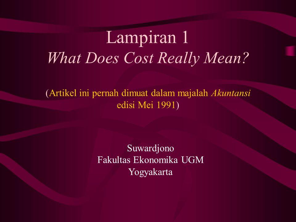 Lampiran 1 What Does Cost Really Mean? (Artikel ini pernah dimuat dalam majalah Akuntansi edisi Mei 1991) Suwardjono Fakultas Ekonomika UGM Yogyakarta