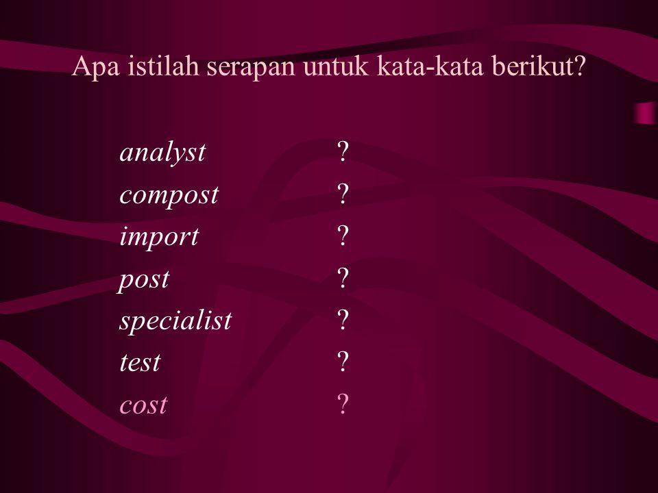 Apa istilah serapan untuk kata-kata berikut? analyst compost import post specialist test cost ??????????????