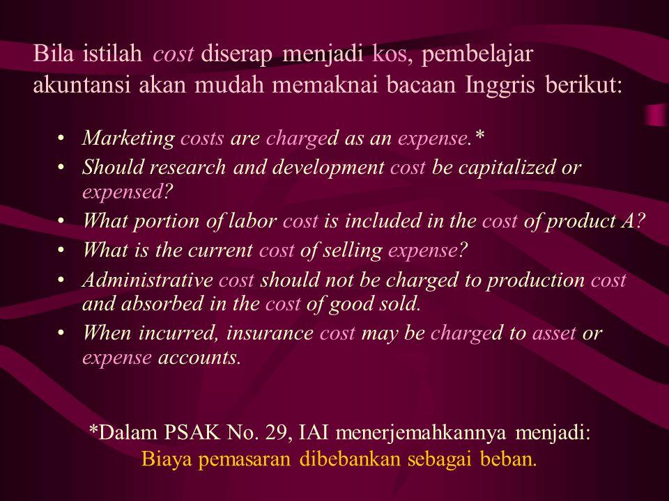 Bila istilah cost diserap menjadi kos, pembelajar akuntansi akan mudah memaknai bacaan Inggris berikut: Marketing costs are charged as an expense.* Should research and development cost be capitalized or expensed.
