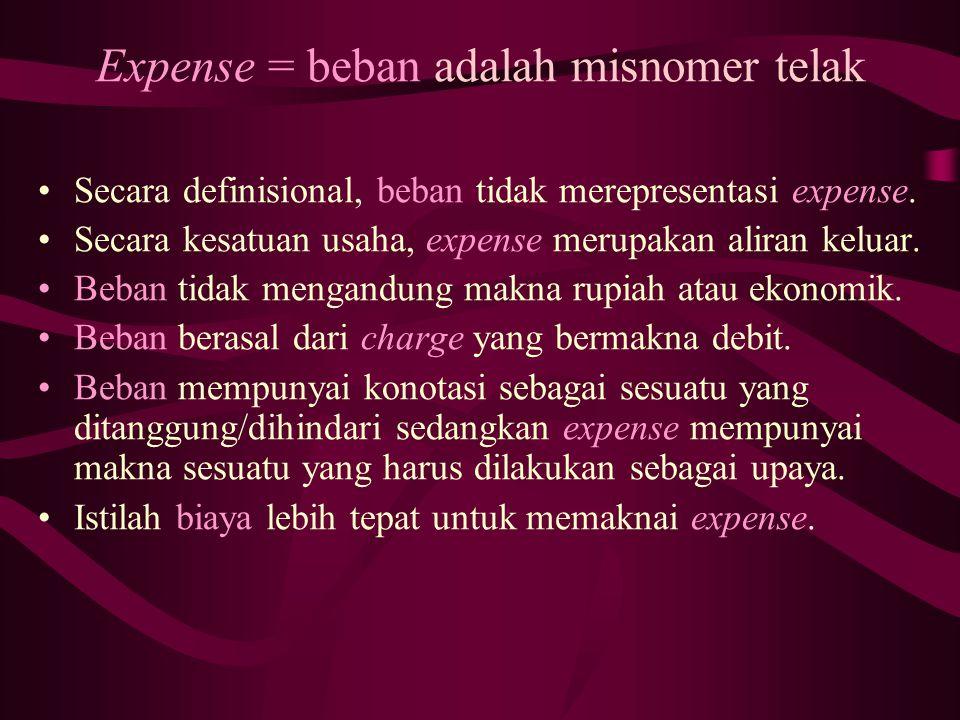 Expense = beban adalah misnomer telak Secara definisional, beban tidak merepresentasi expense. Secara kesatuan usaha, expense merupakan aliran keluar.