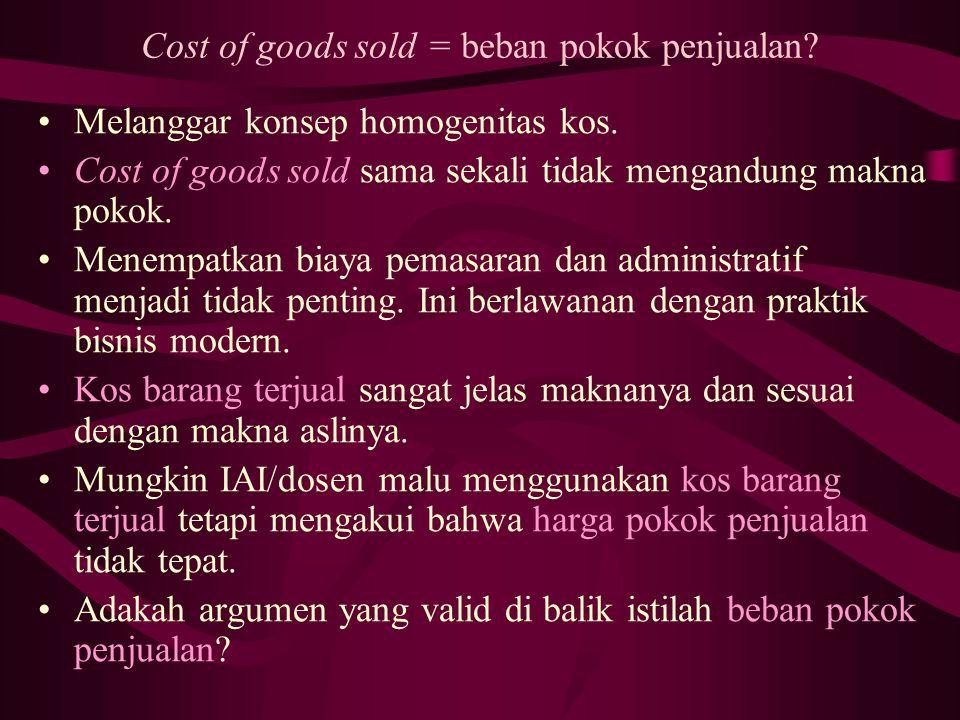 Cost of goods sold = beban pokok penjualan? Melanggar konsep homogenitas kos. Cost of goods sold sama sekali tidak mengandung makna pokok. Menempatkan