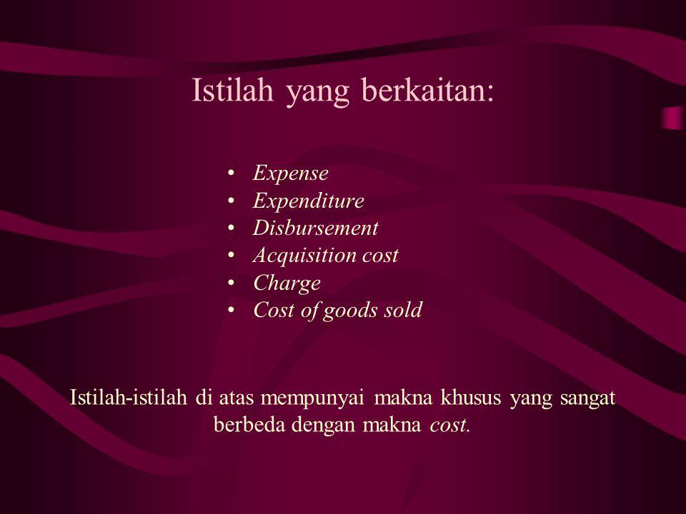 Istilah yang berkaitan: Expense Expenditure Disbursement Acquisition cost Charge Cost of goods sold Istilah-istilah di atas mempunyai makna khusus yang sangat berbeda dengan makna cost.