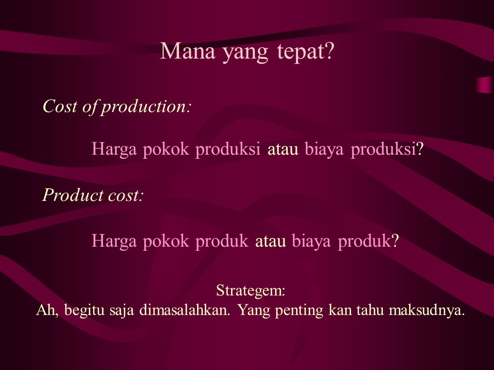 Mana yang tepat? Cost of production: Harga pokok produksi atau biaya produksi? Product cost: Harga pokok produk atau biaya produk? Strategem: Ah, begi