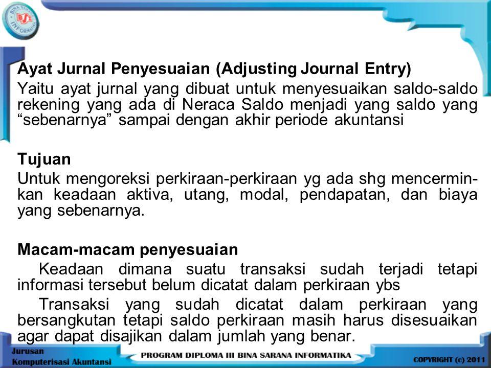 Ayat Jurnal Penyesuaian (Adjusting Journal Entry) Yaitu ayat jurnal yang dibuat untuk menyesuaikan saldo-saldo rekening yang ada di Neraca Saldo menja