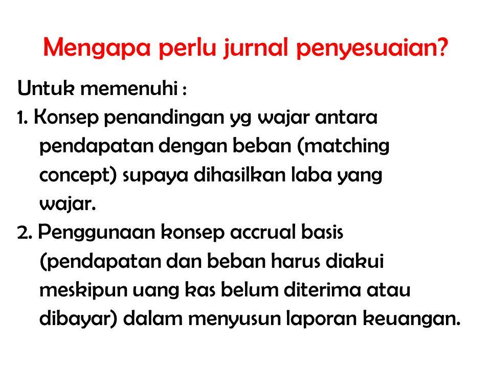 Mengapa perlu jurnal penyesuaian? Untuk memenuhi : 1. Konsep penandingan yg wajar antara pendapatan dengan beban (matching concept) supaya dihasilkan