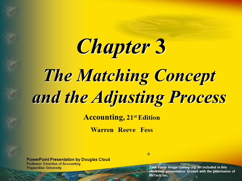 Chapter 3 The Matching Concept and the Adjusting Process Accounting, 21 st Edition Warren Reeve Fess PowerPoint Presentation by Douglas Cloud Professor Emeritus of Accounting Pepperdine University © Task Force Image Gallery clip art included in this electronic presentation is used with the permission of NVTech Inc.