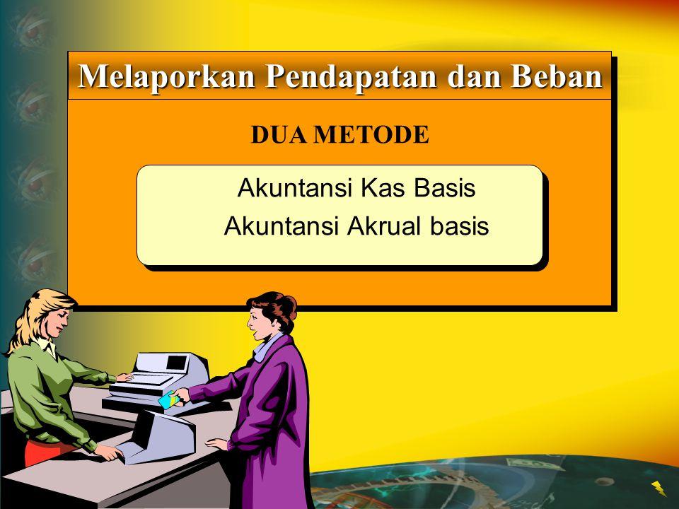 DUA METODE Melaporkan Pendapatan dan Beban Akuntansi Kas Basis Akuntansi Akrual basis