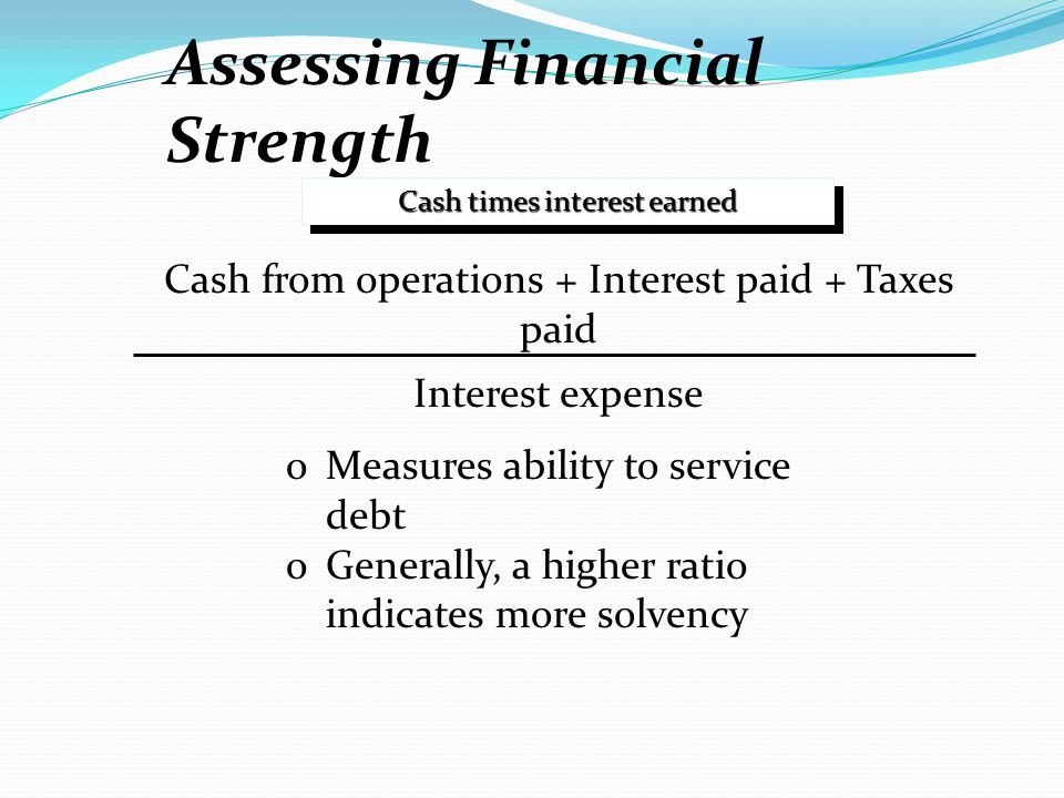 Assessing Financial Strength Cash times interest earned Cash from operations + Interest paid + Taxes paid Interest expense oMeasures ability to servic