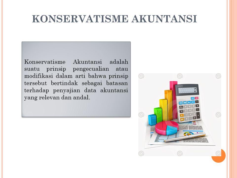 KONSERVATISME AKUNTANSI Konservatisme Akuntansi adalah suatu prinsip pengecualian atau modifikasi dalam arti bahwa prinsip tersebut bertindak sebagai batasan terhadap penyajian data akuntansi yang relevan dan andal.