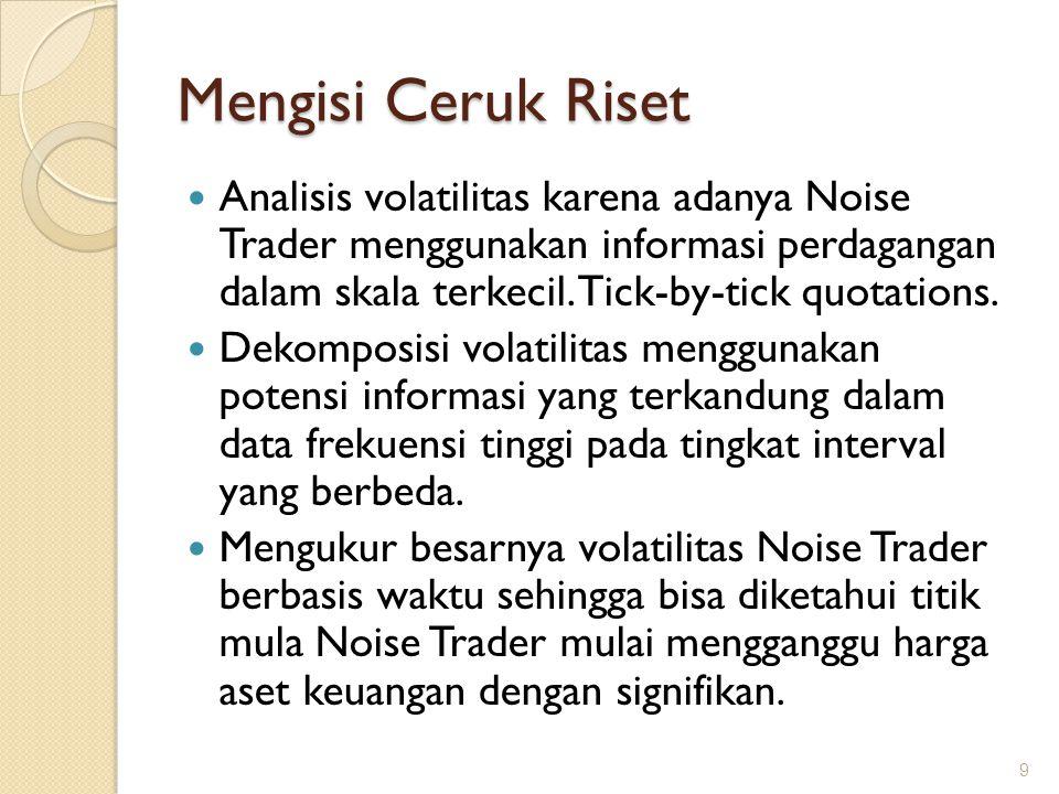Mengisi Ceruk Riset Analisis volatilitas karena adanya Noise Trader menggunakan informasi perdagangan dalam skala terkecil. Tick-by-tick quotations. D