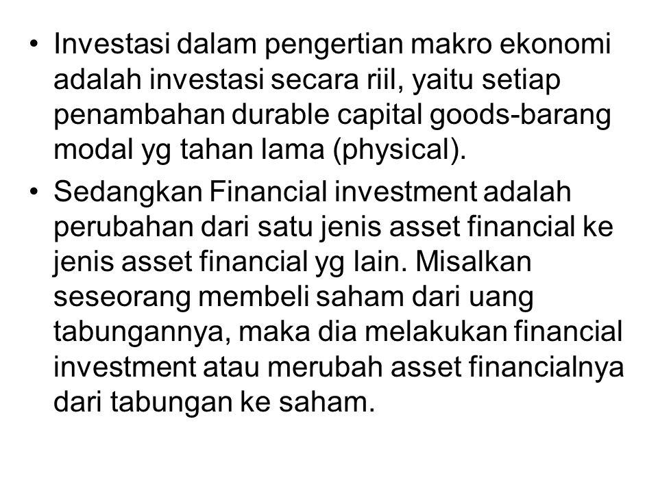 Investasi dalam pengertian makro ekonomi adalah investasi secara riil, yaitu setiap penambahan durable capital goods-barang modal yg tahan lama (physical).