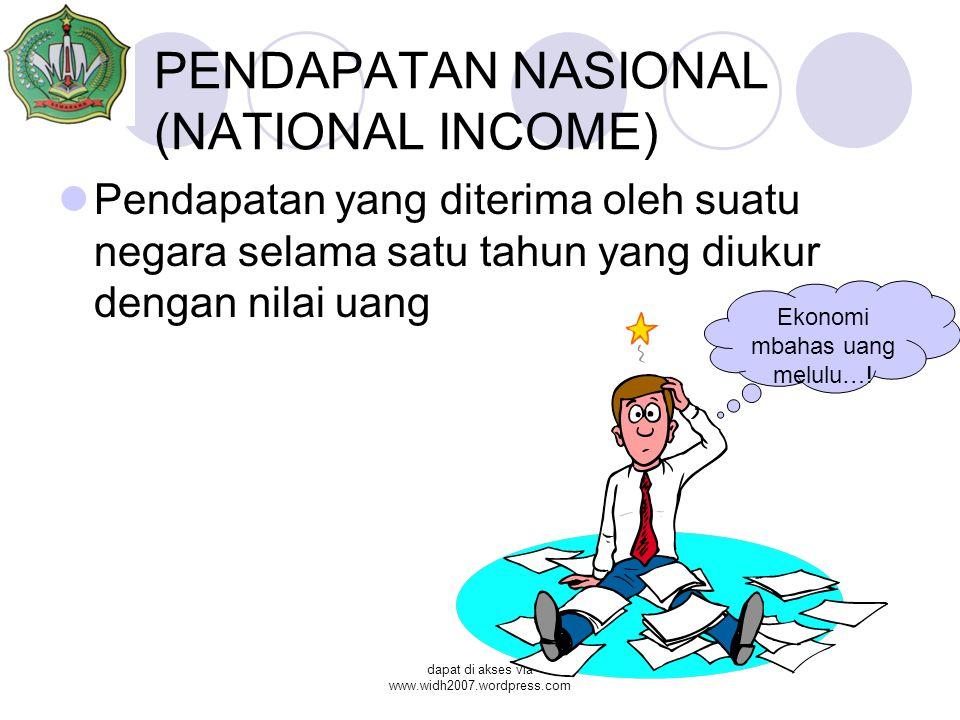 dapat di akses via www.widh2007.wordpress.com PENDAPATAN NASIONAL (NATIONAL INCOME) Pendapatan yang diterima oleh suatu negara selama satu tahun yang diukur dengan nilai uang Ekonomi mbahas uang melulu…!