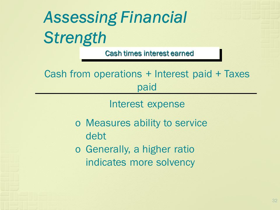 32 Assessing Financial Strength Cash times interest earned Cash from operations + Interest paid + Taxes paid Interest expense oMeasures ability to ser