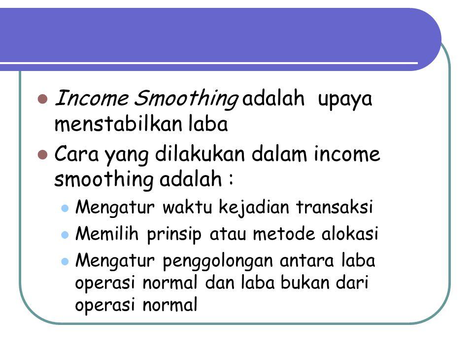 Income Smoothing adalah upaya menstabilkan laba Cara yang dilakukan dalam income smoothing adalah : Mengatur waktu kejadian transaksi Memilih prinsip atau metode alokasi Mengatur penggolongan antara laba operasi normal dan laba bukan dari operasi normal