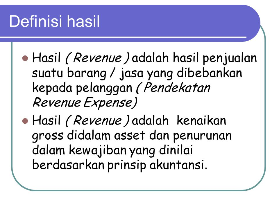 Definisi hasil Hasil ( Revenue ) adalah hasil penjualan suatu barang / jasa yang dibebankan kepada pelanggan ( Pendekatan Revenue Expense) Hasil ( Revenue ) adalah kenaikan gross didalam asset dan penurunan dalam kewajiban yang dinilai berdasarkan prinsip akuntansi.