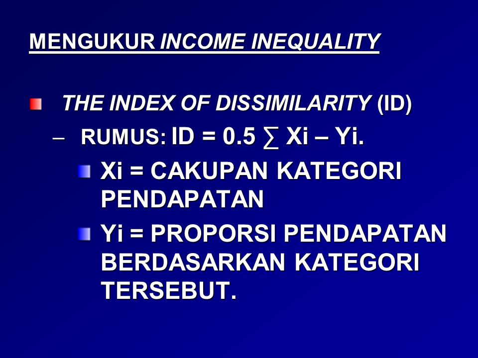 MENGUKUR INCOME INEQUALITY THE INDEX OF DISSIMILARITY (ID) –RUMUS: ID = 0.5 ∑ Xi – Yi.