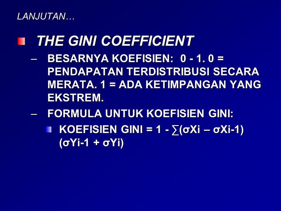 LANJUTAN… THE GINI COEFFICIENT –BESARNYA KOEFISIEN: 0 - 1. 0 = PENDAPATAN TERDISTRIBUSI SECARA MERATA. 1 = ADA KETIMPANGAN YANG EKSTREM. –FORMULA UNTU