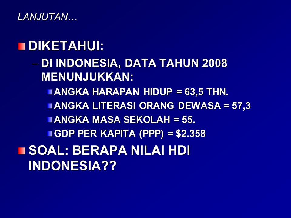 LANJUTAN… DIKETAHUI: –DI INDONESIA, DATA TAHUN 2008 MENUNJUKKAN: ANGKA HARAPAN HIDUP = 63,5 THN. ANGKA LITERASI ORANG DEWASA = 57,3 ANGKA MASA SEKOLAH