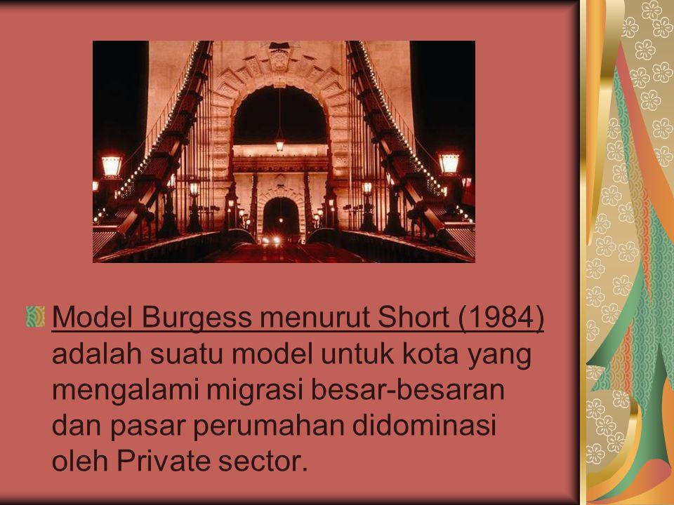 Model Burgess menurut Short (1984) adalah suatu model untuk kota yang mengalami migrasi besar-besaran dan pasar perumahan didominasi oleh Private sect