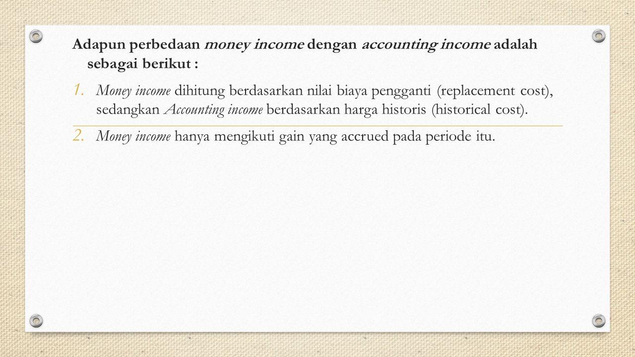 Adapun perbedaan money income dengan accounting income adalah sebagai berikut : 1. Money income dihitung berdasarkan nilai biaya pengganti (replacemen