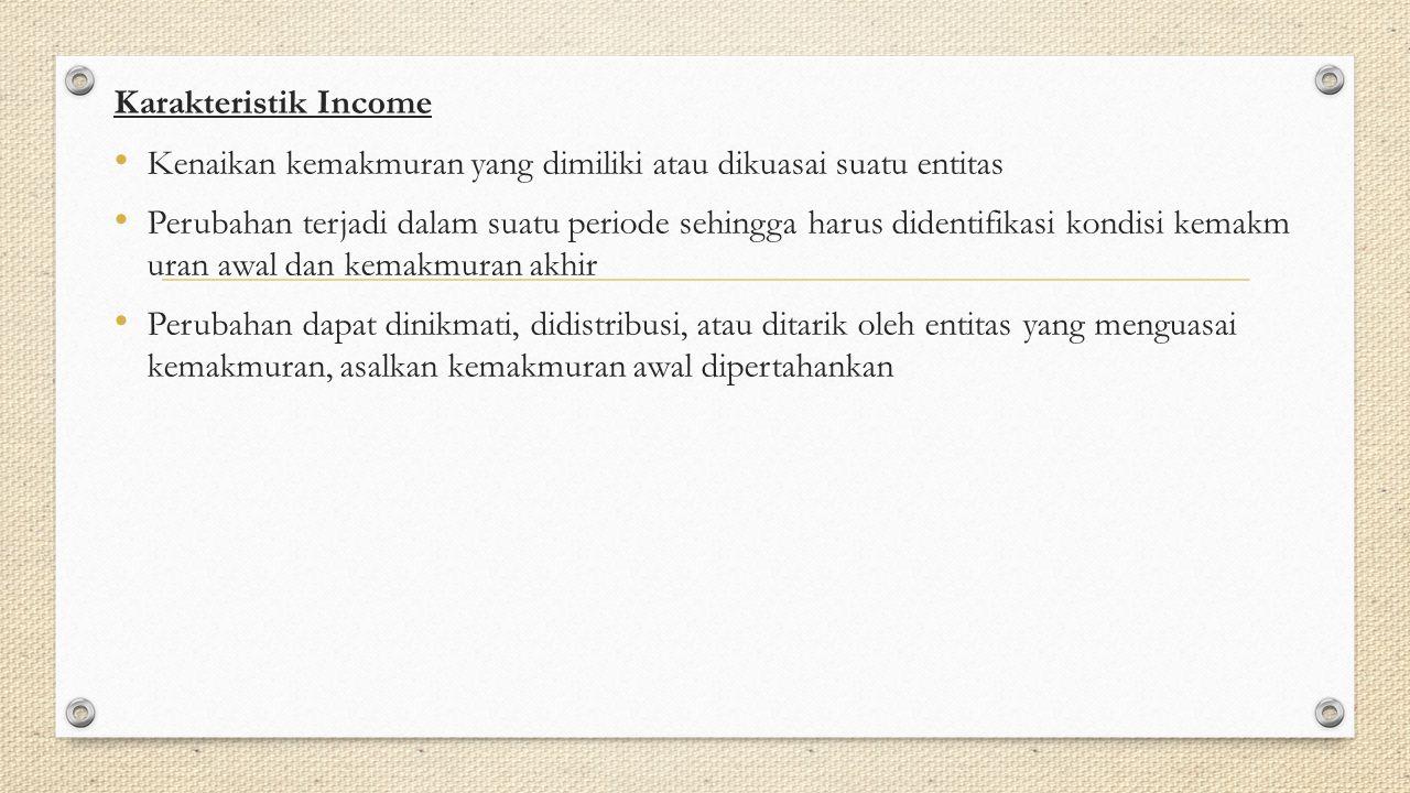 Karakteristik Income Kenaikan kemakmuran yang dimiliki atau dikuasai suatu entitas Perubahan terjadi dalam suatu periode sehingga harus didentifikasi