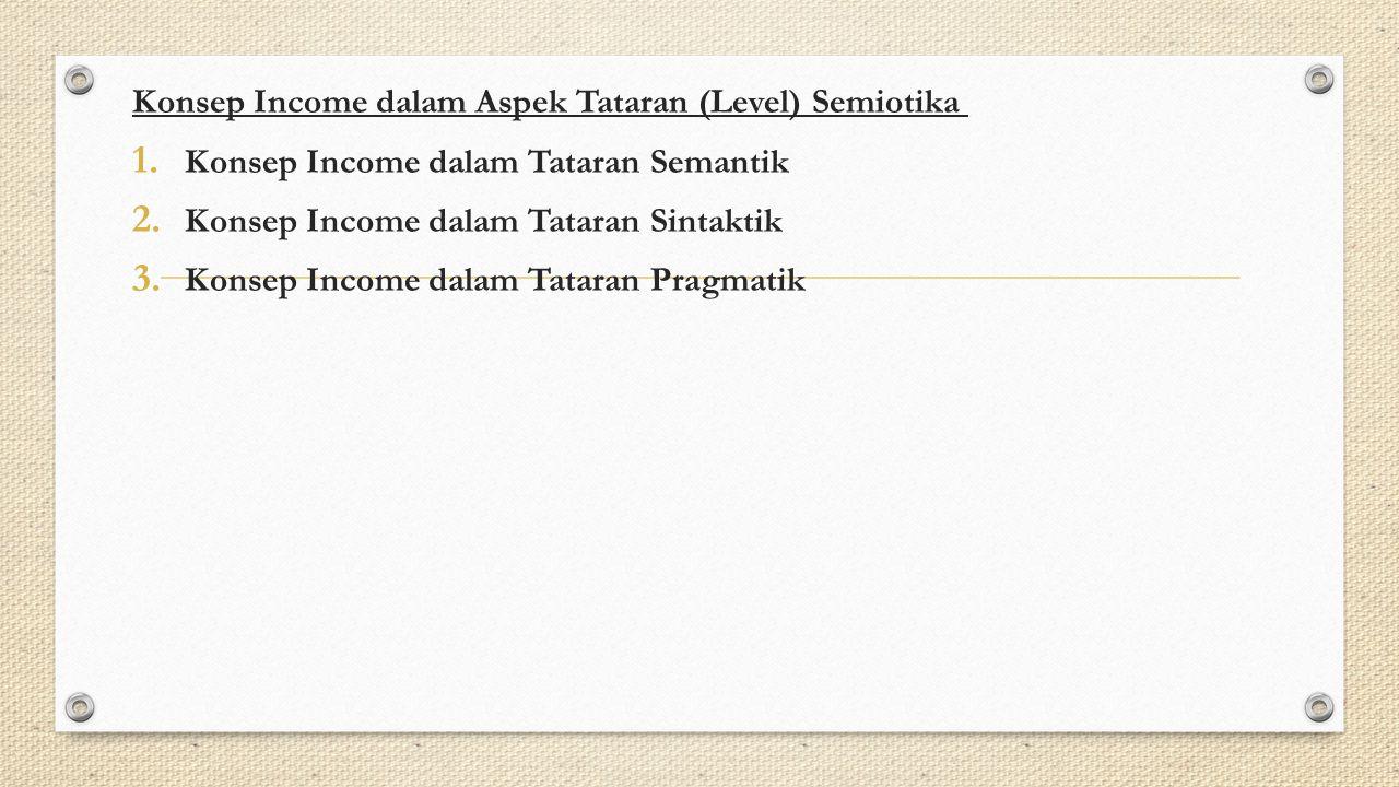 Konsep Income dalam Aspek Tataran (Level) Semiotika 1. Konsep Income dalam Tataran Semantik 2. Konsep Income dalam Tataran Sintaktik 3. Konsep Income