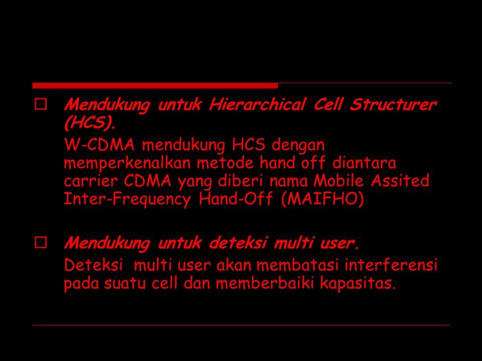  Mendukung untuk Hierarchical Cell Structurer (HCS). W-CDMA mendukung HCS dengan memperkenalkan metode hand off diantara carrier CDMA yang diberi nam