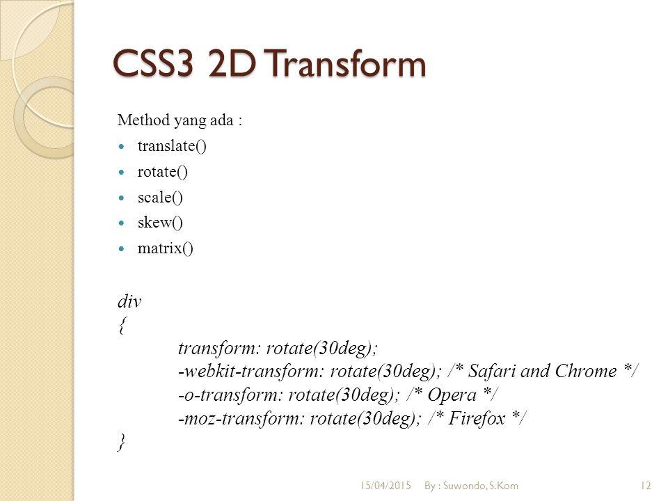 CSS3 2D Transform Method yang ada : translate() rotate() scale() skew() matrix() div { transform: rotate(30deg); -webkit-transform: rotate(30deg); /* Safari and Chrome */ -o-transform: rotate(30deg); /* Opera */ -moz-transform: rotate(30deg); /* Firefox */ } 15/04/2015By : Suwondo, S.Kom12