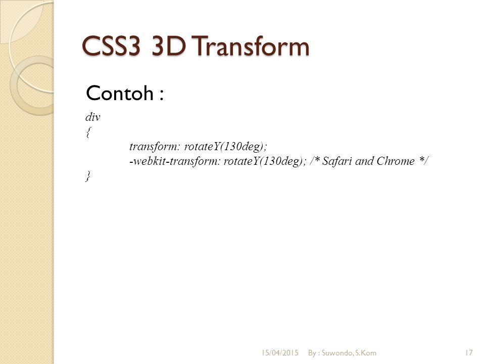 CSS3 3D Transform Contoh : div { transform: rotateY(130deg); -webkit-transform: rotateY(130deg); /* Safari and Chrome */ } 15/04/2015By : Suwondo, S.Kom17
