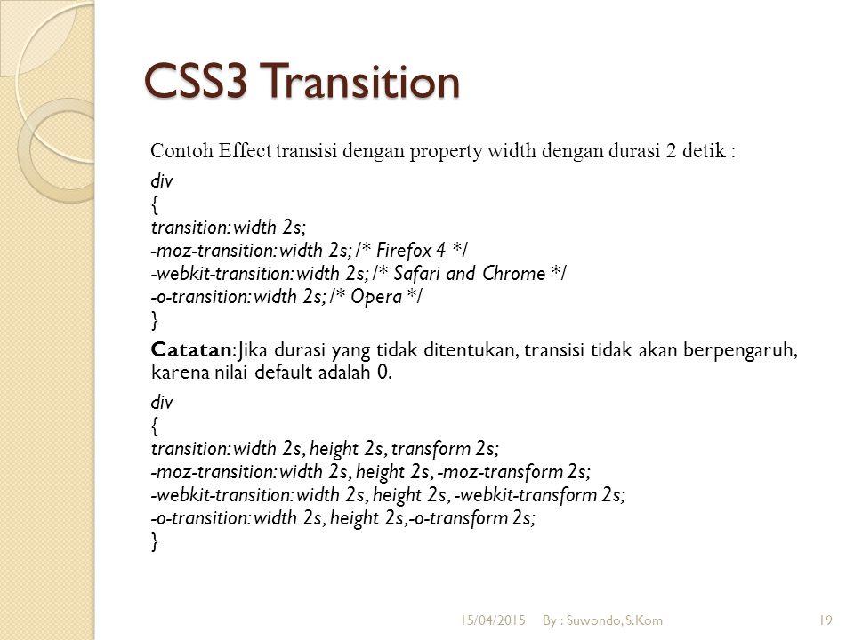 CSS3 Transition Contoh Effect transisi dengan property width dengan durasi 2 detik : div { transition: width 2s; -moz-transition: width 2s; /* Firefox 4 */ -webkit-transition: width 2s; /* Safari and Chrome */ -o-transition: width 2s; /* Opera */ } Catatan: Jika durasi yang tidak ditentukan, transisi tidak akan berpengaruh, karena nilai default adalah 0.