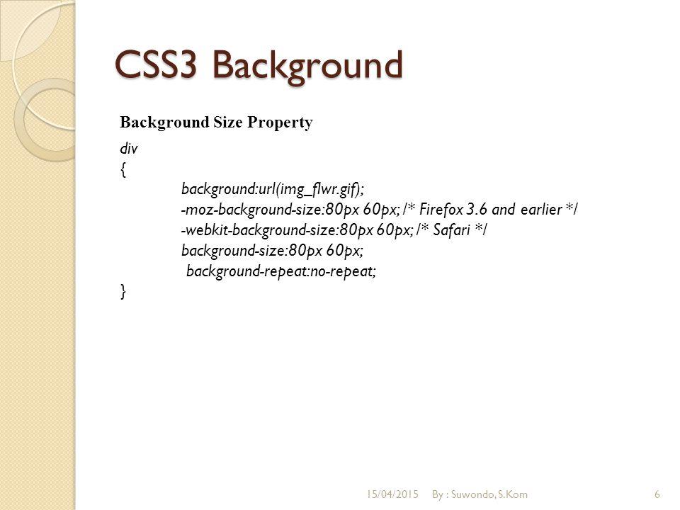 CSS3 Background Background Origin Property div { background:url(img_flwr.gif); background-repeat:no-repeat; background-size:100% 100%; -webkit-background-origin:content-box; /* Safari */ background-origin:content-box; } 15/04/2015By : Suwondo, S.Kom7
